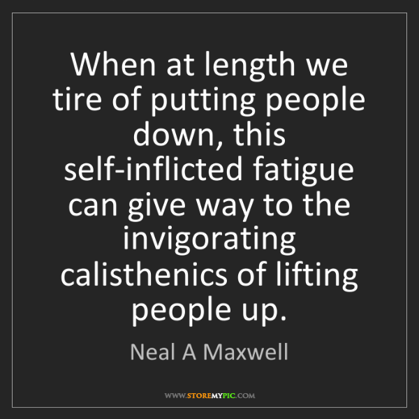 Neal A Maxwell: When at length we tire of putting people down, this self-inflicted...