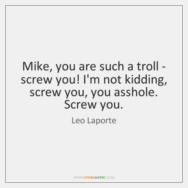 Mike, you are such a troll - screw you! I'm not kidding, ...