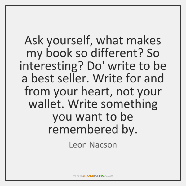 Ask yourself, what makes my book so different? So interesting? Do' write ...