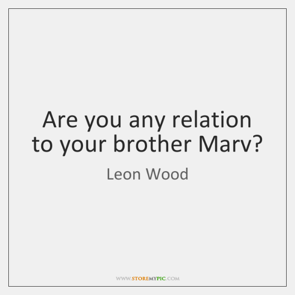 Are you any relation to your brother Marv?