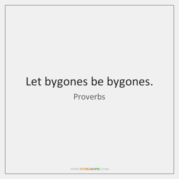Let bygones be bygones.