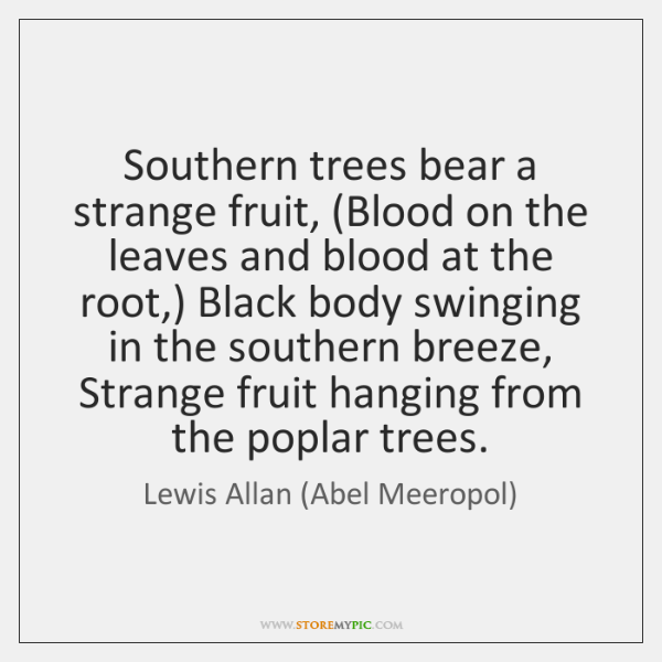 Southern trees bear a strange fruit, (Blood on the leaves and blood ...