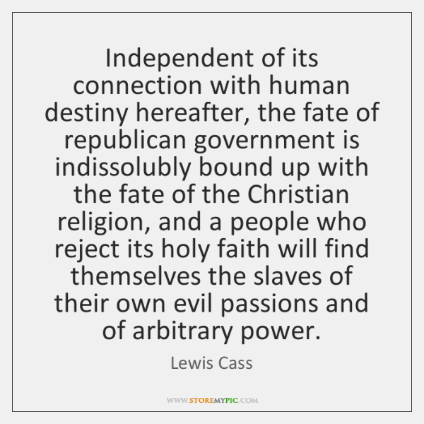 Independent of its connection with human destiny hereafter, the fate of republican ...