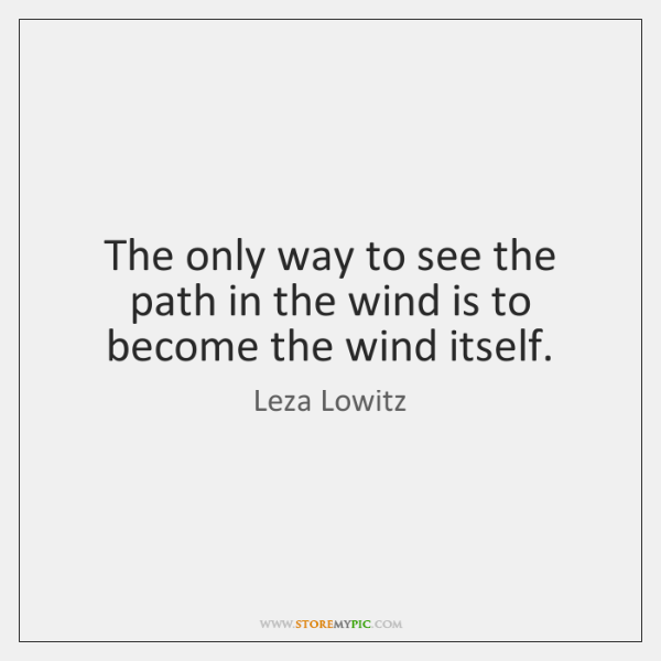 The only way to see the path in the wind is to ...