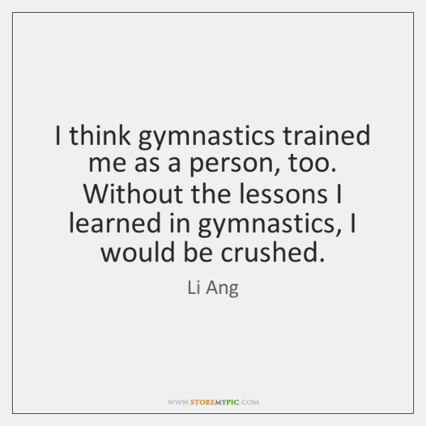 I think gymnastics trained me as a person, too. Without the lessons ...