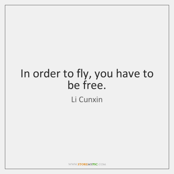 In order to fly, you have to be free.