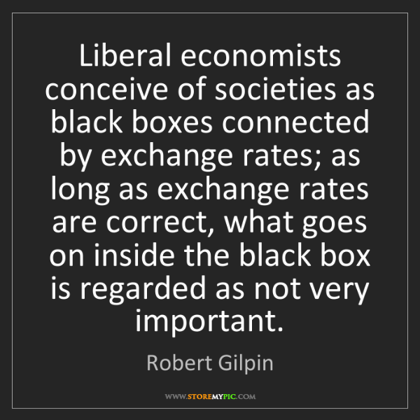 Robert Gilpin: Liberal economists conceive of societies as black boxes...
