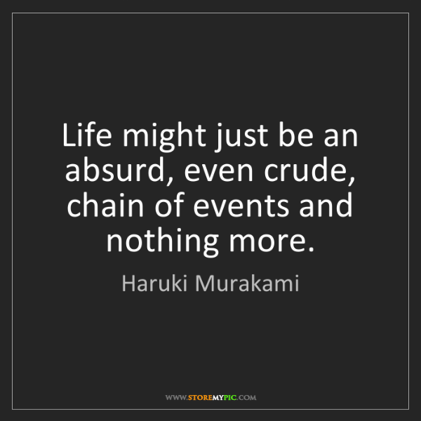 Haruki Murakami: Life might just be an absurd, even crude, chain of events...