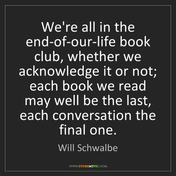 Will Schwalbe: We're all in the end-of-our-life book club, whether we...