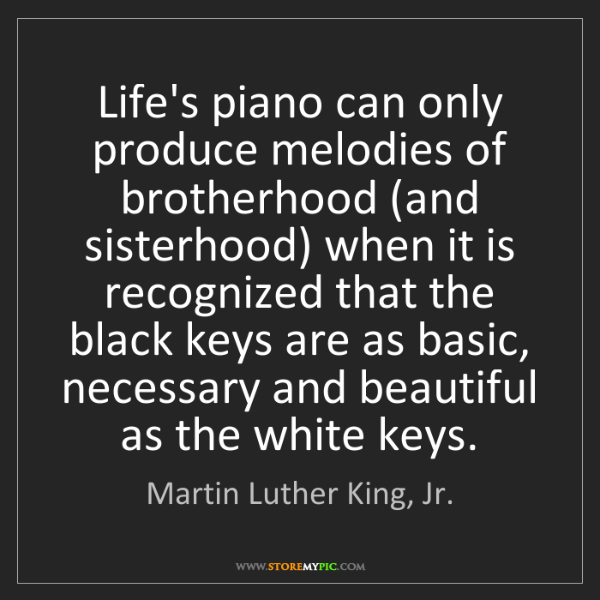 Martin Luther King, Jr.: Life's piano can only produce melodies of brotherhood...