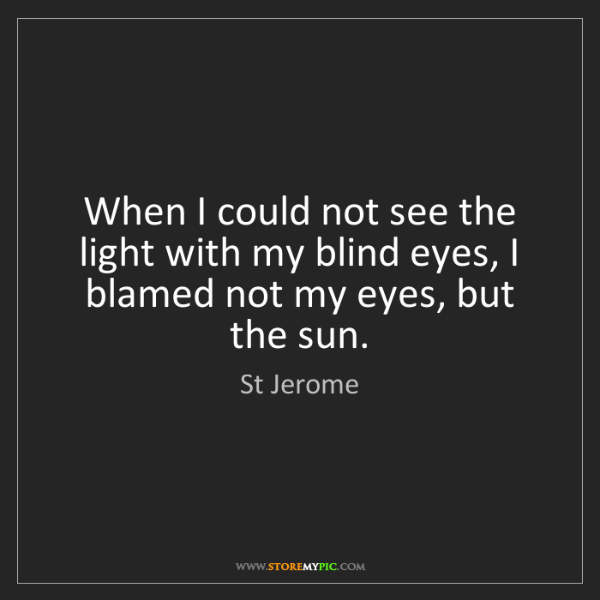 St Jerome: When I could not see the light with my blind eyes, I...