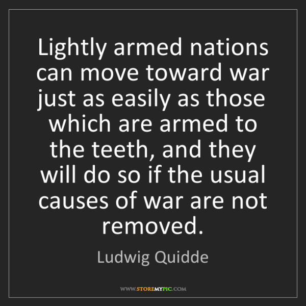 Ludwig Quidde: Lightly armed nations can move toward war just as easily...
