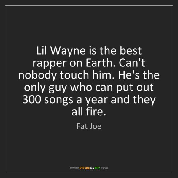 Fat Joe: Lil Wayne is the best rapper on Earth. Can't nobody touch...