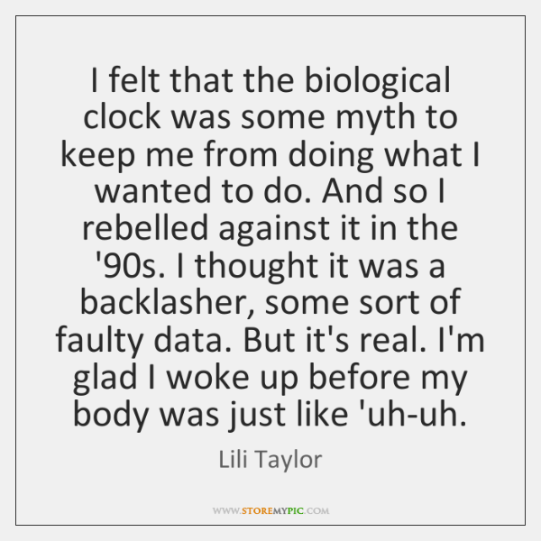 I felt that the biological clock was some myth to keep me ...