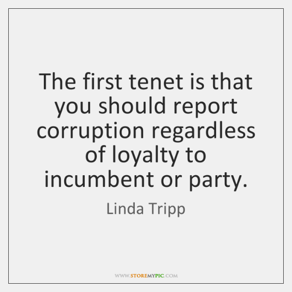 The first tenet is that you should report corruption regardless of loyalty ...