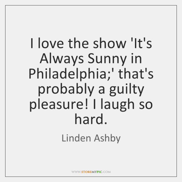 I love the show 'It's Always Sunny in Philadelphia;' that's probably ...