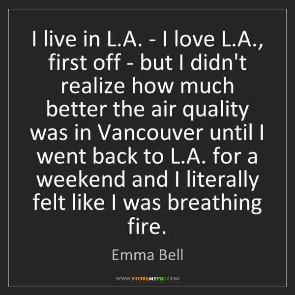 Emma Bell: I live in L.A. - I love L.A., first off - but I didn't...