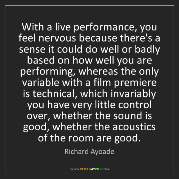 Richard Ayoade: With a live performance, you feel nervous because there's...