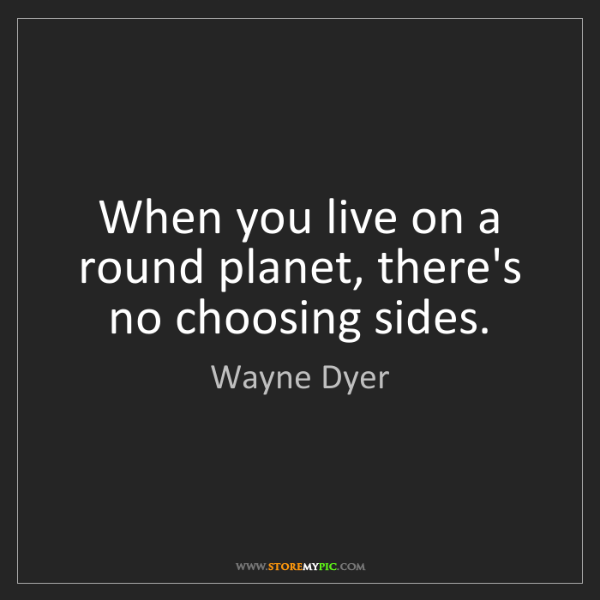 Wayne Dyer: When you live on a round planet, there's no choosing...