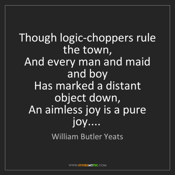 William Butler Yeats: Though logic-choppers rule the town,  And every man and...