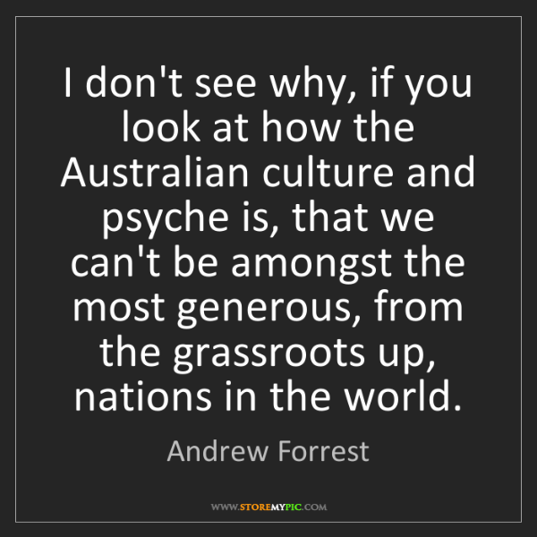 Andrew Forrest: I don't see why, if you look at how the Australian culture...