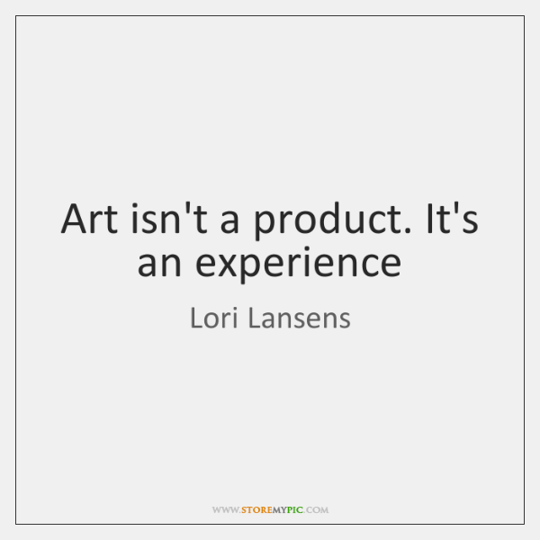 Art isn't a product. It's an experience