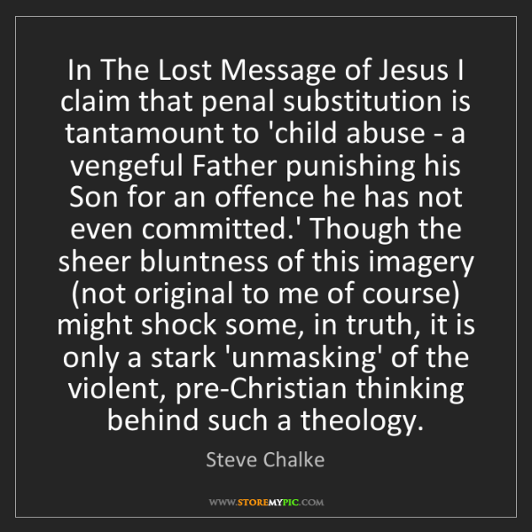 Steve Chalke: In The Lost Message of Jesus I claim that penal substitution...