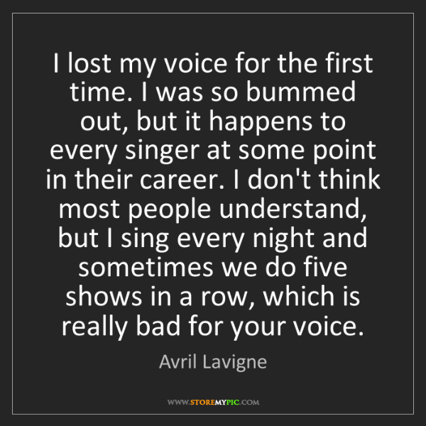 Avril Lavigne: I lost my voice for the first time. I was so bummed out,...