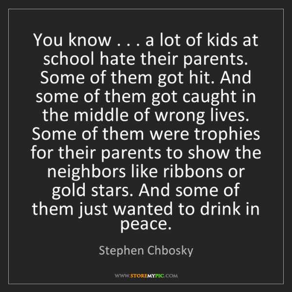 Stephen Chbosky: You know . . . a lot of kids at school hate their parents....