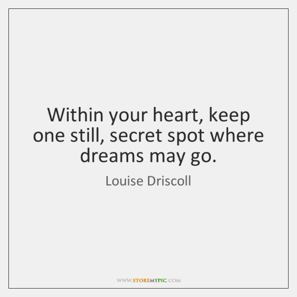 Within your heart, keep one still, secret spot where dreams may go.