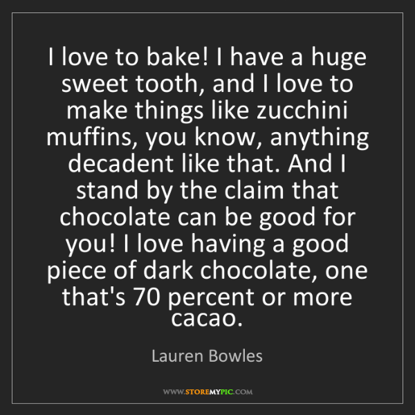 Lauren Bowles: I love to bake! I have a huge sweet tooth, and I love...