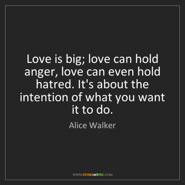 Alice Walker: Love is big; love can hold anger, love can even hold...