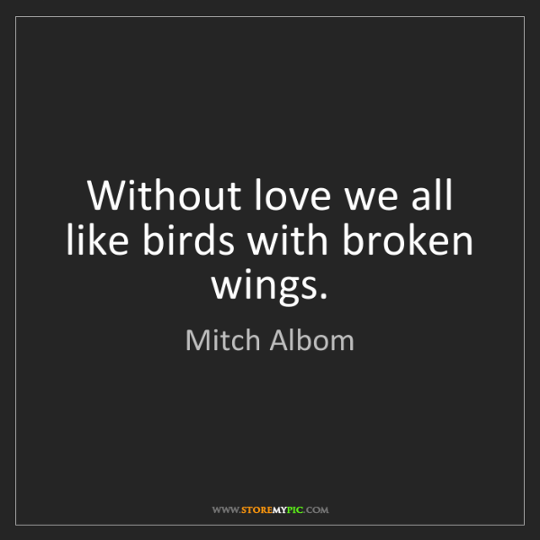 Mitch Albom: Without love we all like birds with broken wings.