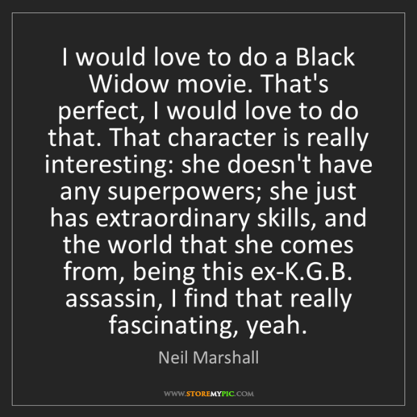 Neil Marshall: I would love to do a Black Widow movie. That's perfect,...