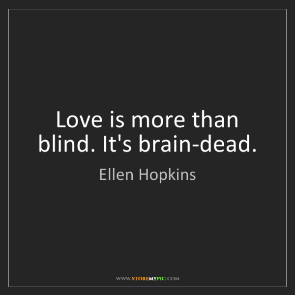 Ellen Hopkins: Love is more than blind. It's brain-dead.