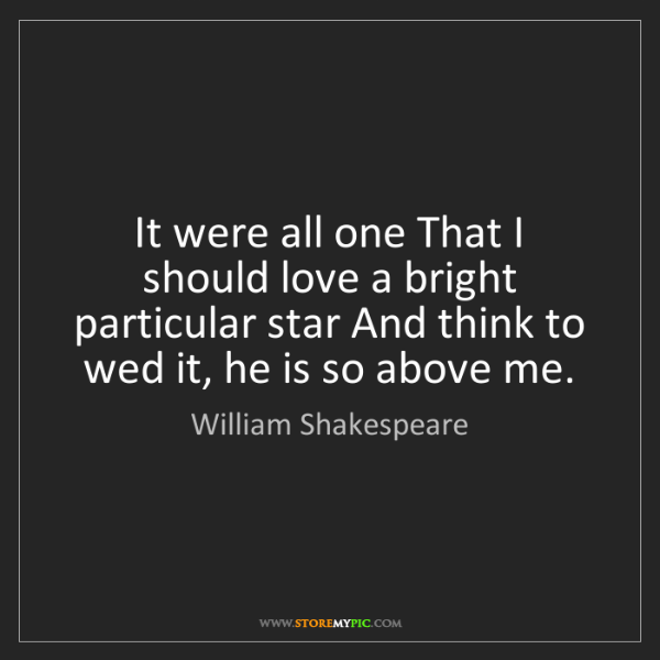William Shakespeare: It were all one That I should love a bright particular...