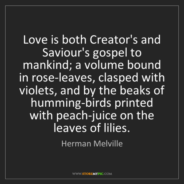 Herman Melville: Love is both Creator's and Saviour's gospel to mankind;...
