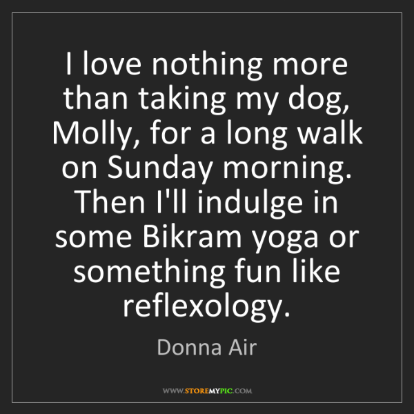 Donna Air: I love nothing more than taking my dog, Molly, for a...