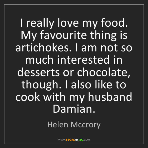 Helen Mccrory: I really love my food. My favourite thing is artichokes....