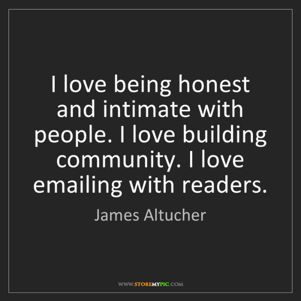 James Altucher: I love being honest and intimate with people. I love...