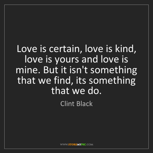 Clint Black: Love is certain, love is kind, love is yours and love...