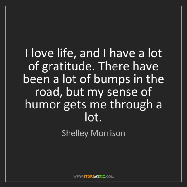 Shelley Morrison: I love life, and I have a lot of gratitude. There have...