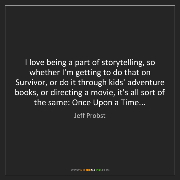 Jeff Probst: I love being a part of storytelling, so whether I'm getting...