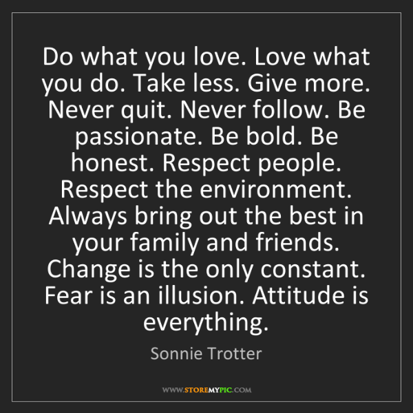 Sonnie Trotter: Do what you love. Love what you do. Take less. Give more....