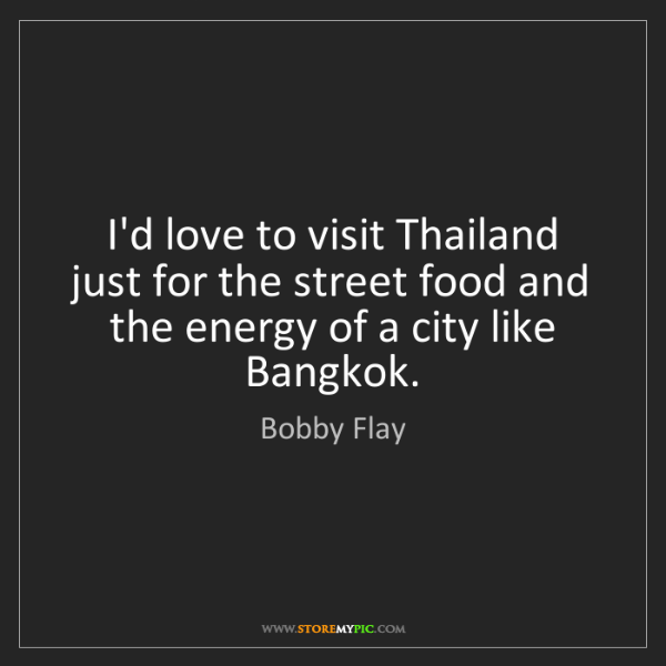 Bobby Flay: I'd love to visit Thailand just for the street food and...