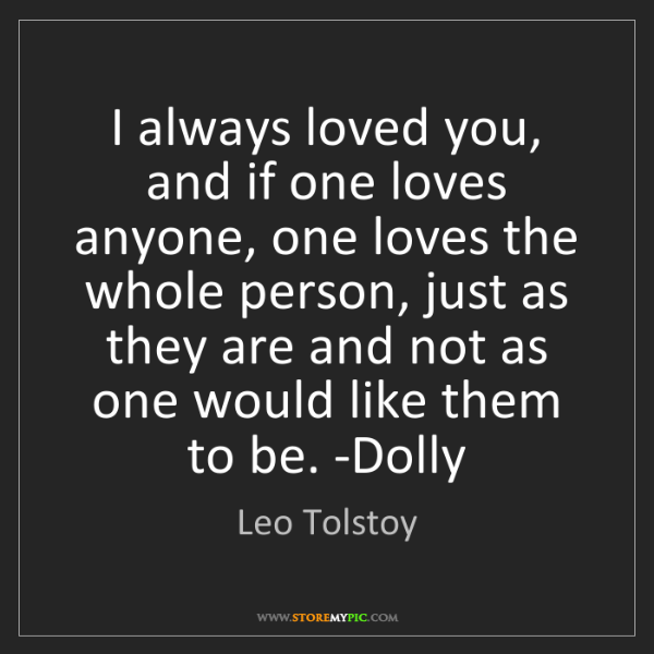 Leo Tolstoy: I always loved you, and if one loves anyone, one loves...