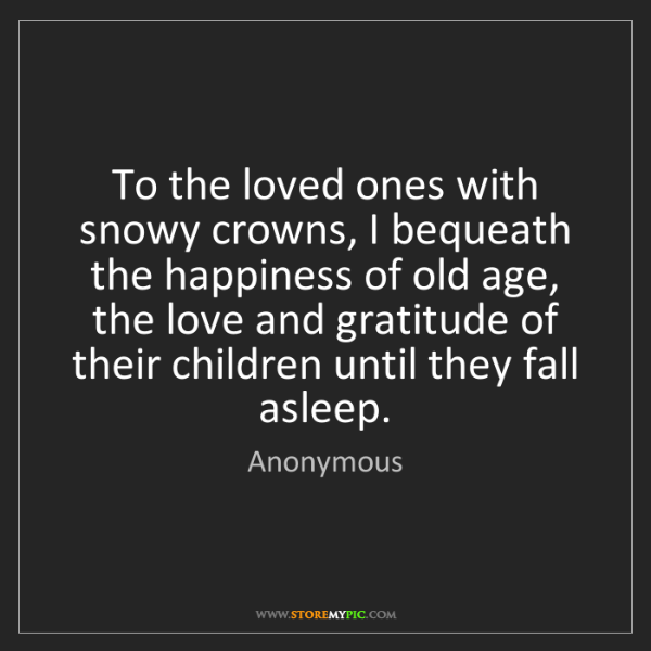Anonymous: To the loved ones with snowy crowns, I bequeath the happiness...