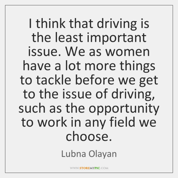 I think that driving is the least important issue. We as women ...