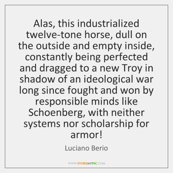Alas, this industrialized twelve-tone horse, dull on the outside and empty inside, ...
