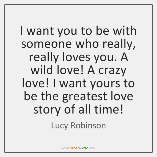 I want you to be with someone who really, really loves you. ...
